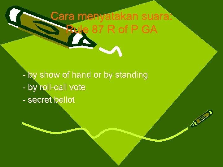 Cara menyatakan suara: Rule 87 R of P GA - by show of hand