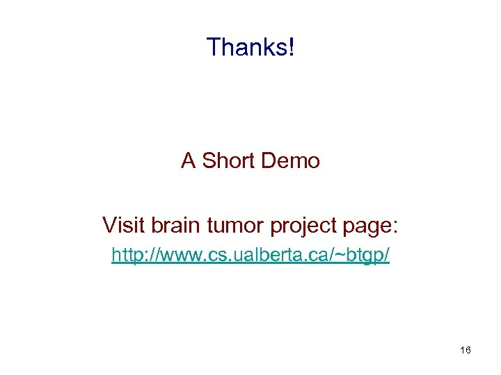 Thanks! A Short Demo Visit brain tumor project page: http: //www. cs. ualberta. ca/~btgp/