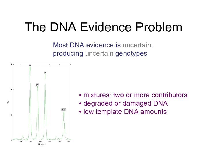 The DNA Evidence Problem Most DNA evidence is uncertain, producing uncertain genotypes • mixtures: