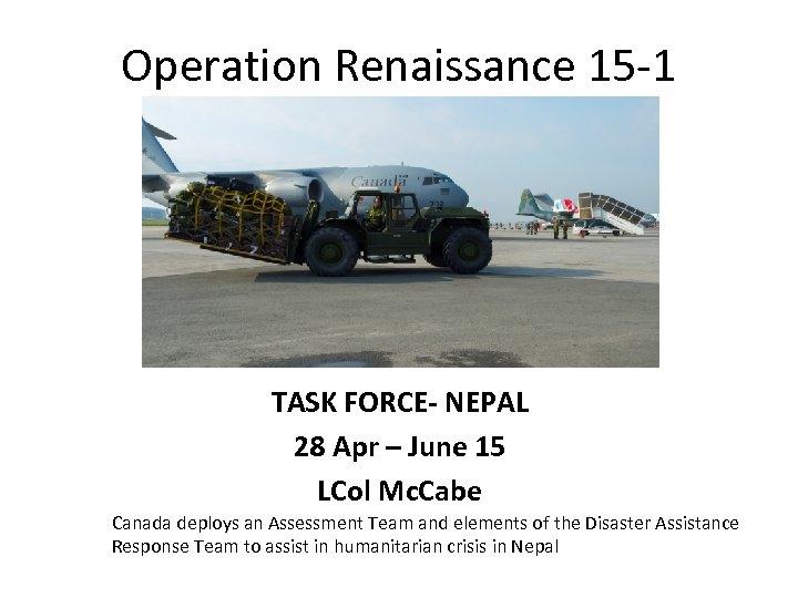 Operation Renaissance 15 -1 TASK FORCE- NEPAL 28 Apr – June 15 LCol Mc.