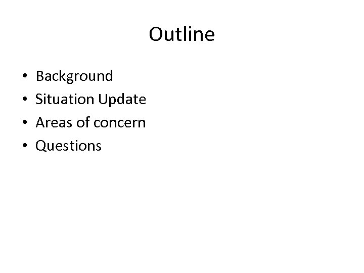 Outline • • Background Situation Update Areas of concern Questions