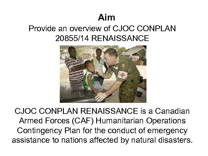 Aim Provide an overview of CJOC CONPLAN 20855/14 RENAISSANCE CJOC CONPLAN RENAISSANCE is a