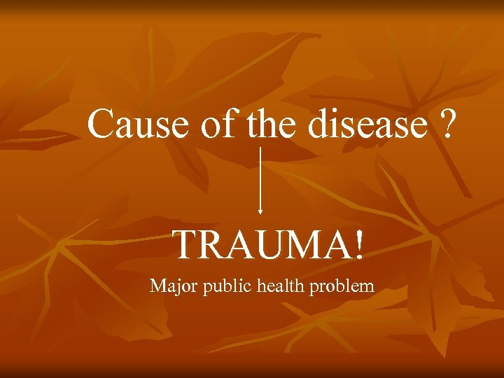 Cause of the disease ? TRAUMA! Major public health problem