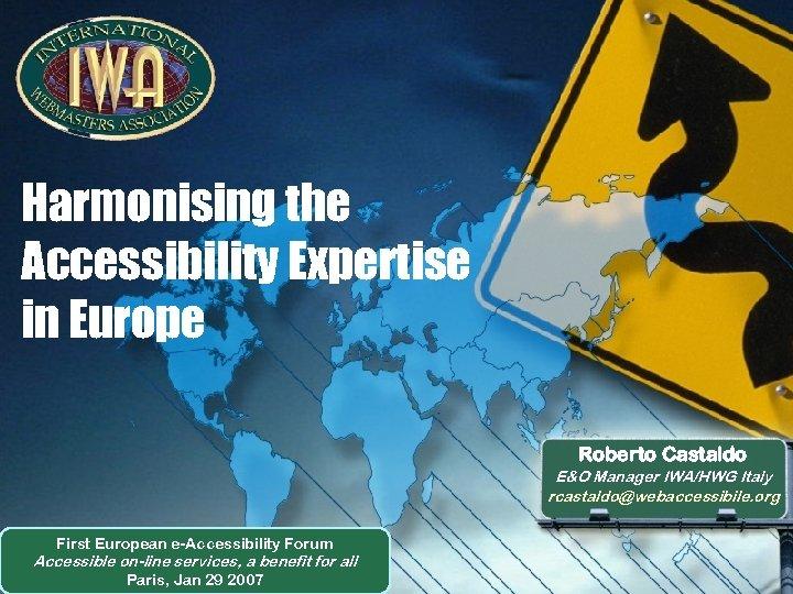 Harmonising the Accessibility Expertise in Europe Roberto Castaldo E&O Manager IWA/HWG Italy rcastaldo@webaccessibile. org