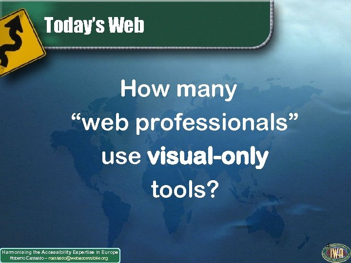 "Today's Web How many ""web professionals"" use visual-only tools? Harmonising the Accessibility Expertise in"