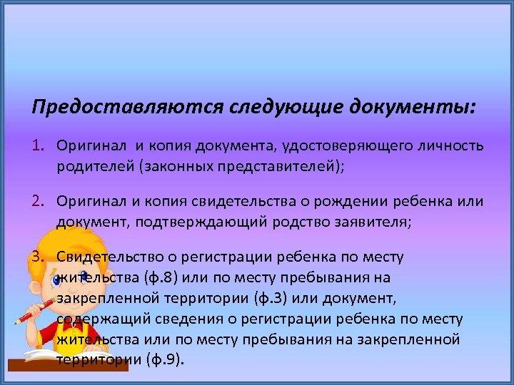 Предоставляются следующие документы: 1. Оригинал и копия документа, удостоверяющего личность родителей (законных представителей); 2.