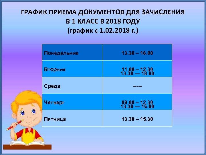ГРАФИК ПРИЕМА ДОКУМЕНТОВ ДЛЯ ЗАЧИСЛЕНИЯ В 1 КЛАСС В 2018 ГОДУ (график с 1.