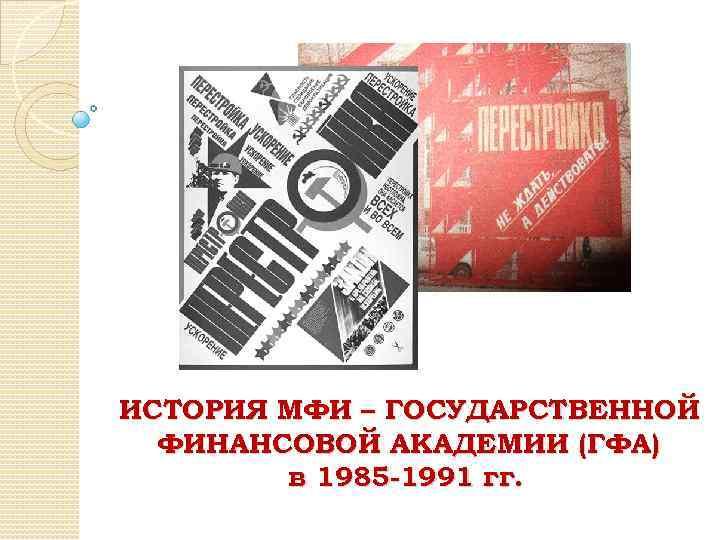ИСТОРИЯ МФИ – ГОСУДАРСТВЕННОЙ ФИНАНСОВОЙ АКАДЕМИИ (ГФА) в 1985 -1991 гг.