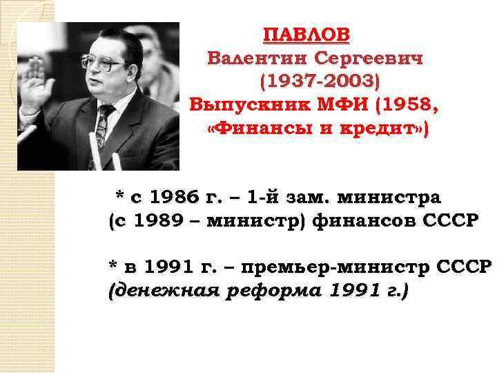 ПАВЛОВ Валентин Сергеевич (1937 -2003) Выпускник МФИ (1958, «Финансы и кредит» ) * с