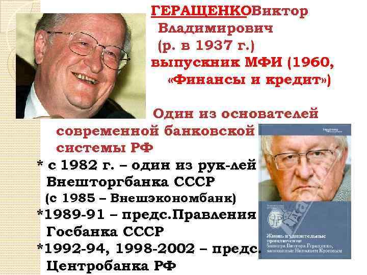 ГЕРАЩЕНКОВиктор Владимирович (р. в 1937 г. ) выпускник МФИ (1960, «Финансы и кредит» )
