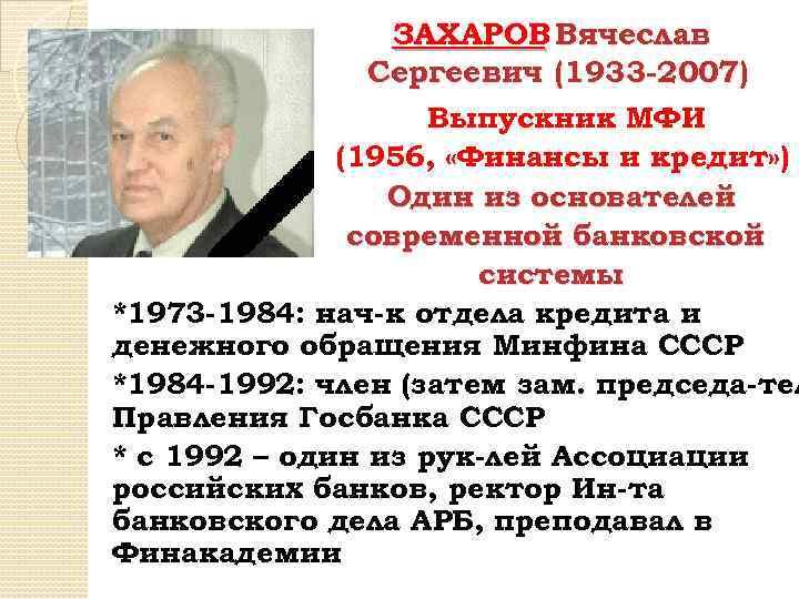 ЗАХАРОВ Вячеслав Сергеевич (1933 -2007) Выпускник МФИ (1956, «Финансы и кредит» ) Один из