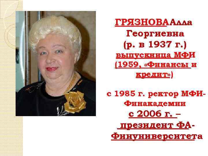 ГРЯЗНОВА Алла Георгиевна (р. в 1937 г. ) выпускница МФИ (1959, «Финансы и кредит»