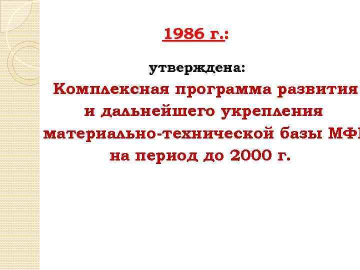 1986 г. : утверждена: Комплексная программа развития и дальнейшего укрепления материально-технической базы МФИ на
