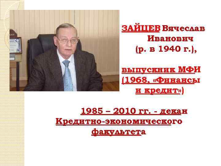 ЗАЙЦЕВ Вячеслав Иванович (р. в 1940 г. ), выпускник МФИ (1968, «Финансы и кредит»
