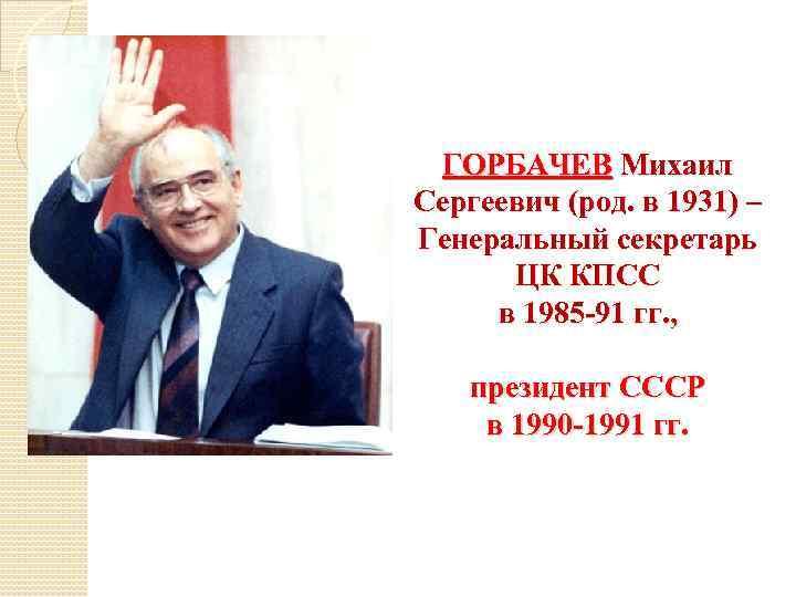 ГОРБАЧЕВ Михаил Сергеевич (род. в 1931) – Генеральный секретарь ЦК КПСС в 1985 -91