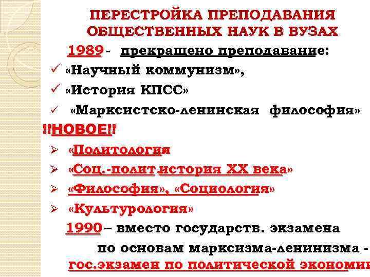 ПЕРЕСТРОЙКА ПРЕПОДАВАНИЯ ОБЩЕСТВЕННЫХ НАУК В ВУЗАХ 1989 - прекращено преподавание: ü «Научный коммунизм» ,