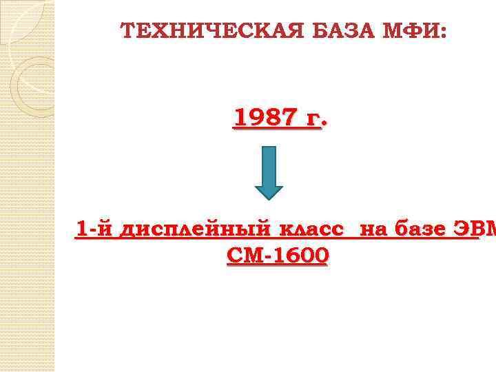 ТЕХНИЧЕСКАЯ БАЗА МФИ: 1987 г. 1 -й дисплейный класс на базе ЭВМ СМ-1600