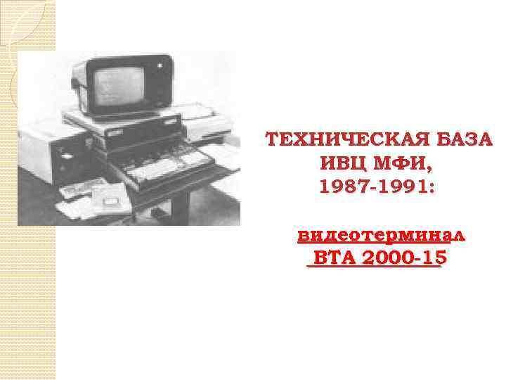 ТЕХНИЧЕСКАЯ БАЗА ИВЦ МФИ, 1987 -1991: видеотерминал ВТА 2000 -15