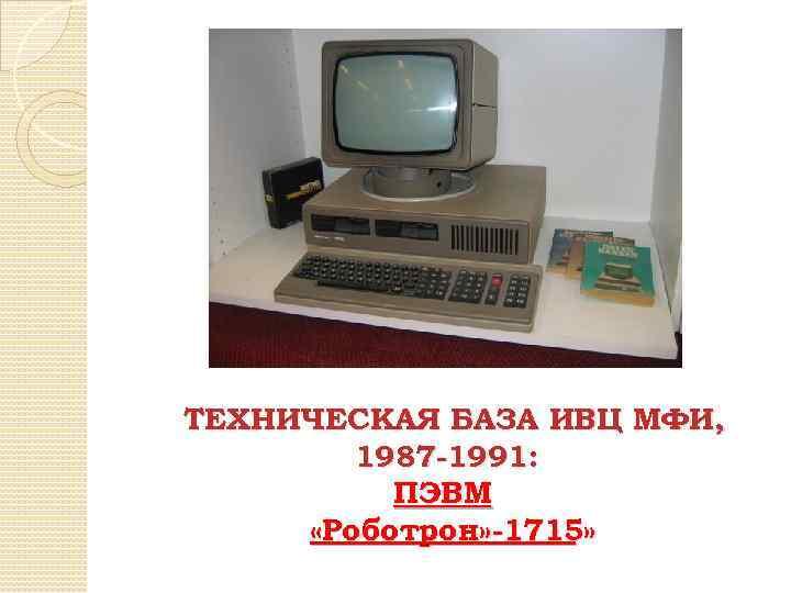 ТЕХНИЧЕСКАЯ БАЗА ИВЦ МФИ, 1987 -1991: ПЭВМ «Роботрон» -1715»