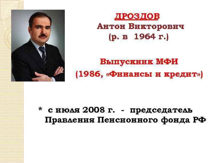 ДРОЗДОВ Антон Викторович (р. в 1964 г. ) Выпускник МФИ (1986, «Финансы и кредит»