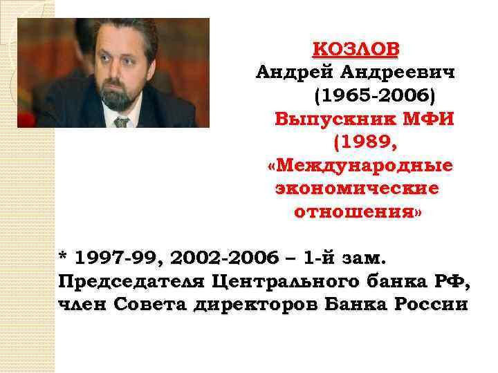КОЗЛОВ Андрей Андреевич (1965 -2006) Выпускник МФИ (1989, «Международные экономические отношения» * 1997 -99,