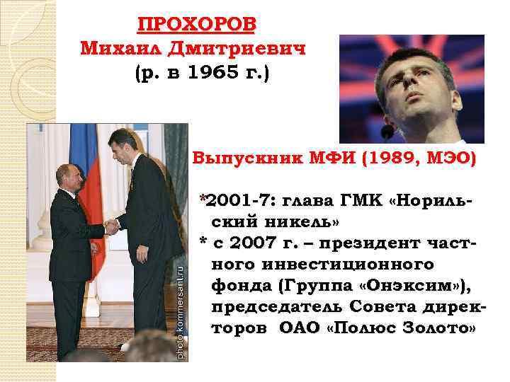 ПРОХОРОВ Михаил Дмитриевич (р. в 1965 г. ) Выпускник МФИ (1989, МЭО) *2001 -7:
