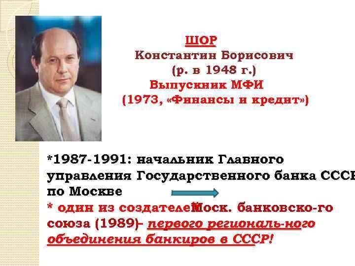 ШОР Константин Борисович (р. в 1948 г. ) Выпускник МФИ (1973, «Финансы и кредит»