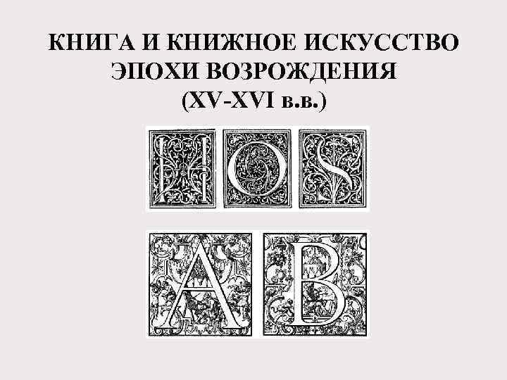 КНИГА И КНИЖНОЕ ИСКУССТВО ЭПОХИ ВОЗРОЖДЕНИЯ (XV-XVI в. в. )