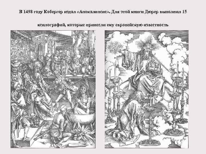 В 1498 году Кобергер издал «Апокалипсис» . Для этой книги Дюрер выполнил 15 ксилографий,