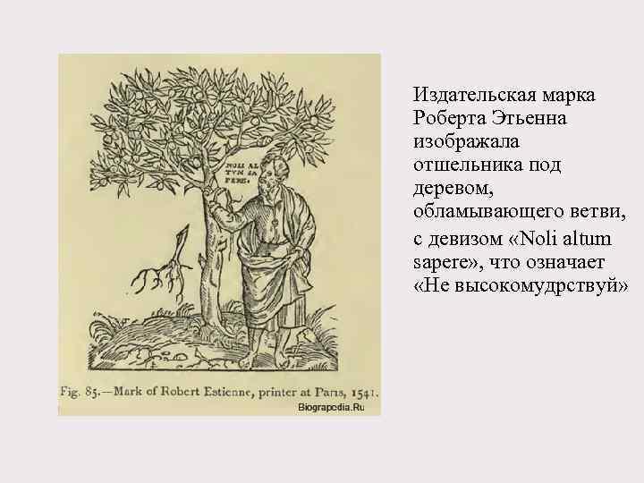 Издательская марка Роберта Этьенна изображала отшельника под деревом, обламывающего ветви, с девизом «Noli altum
