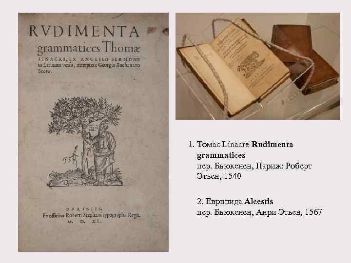 1. Томас Linacre Rudimenta grammatices пер. Бьюкенен, Париж: Роберт Этьен, 1540 2. Еврипида Alcestis