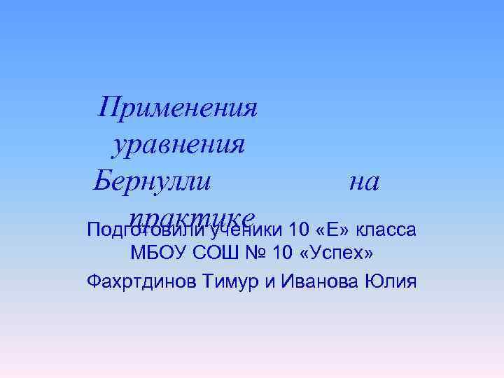 Применения уравнения Бернулли на практике Подготовили ученики 10 «Е» класса МБОУ СОШ № 10
