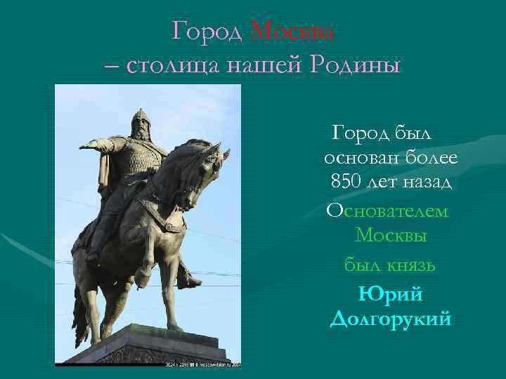 Город Москва – столица нашей Родины Город был основан более 850 лет назад Основателем