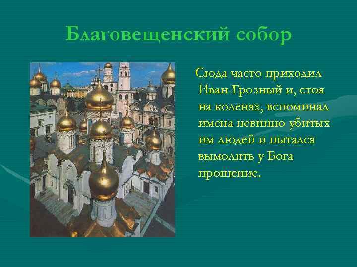 Благовещенский собор Сюда часто приходил Иван Грозный и, стоя на коленях, вспоминал имена невинно