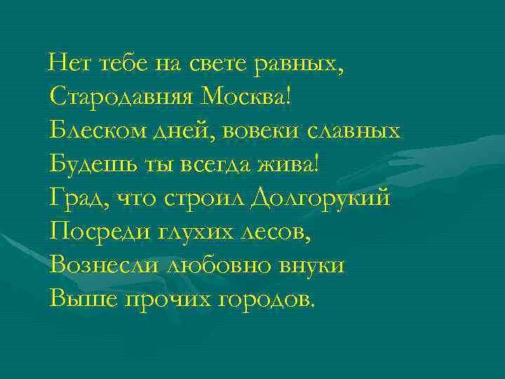 Нет тебе на свете равных, Стародавняя Москва! Блеском дней, вовеки славных Будешь ты всегда