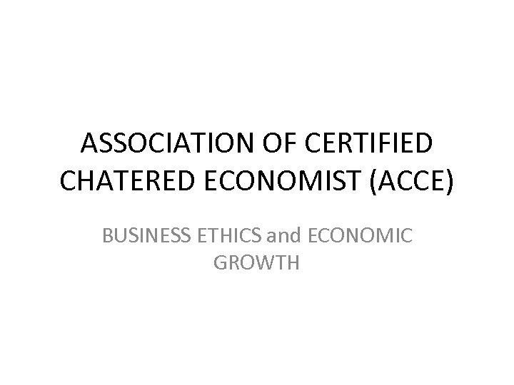 ASSOCIATION OF CERTIFIED CHATERED ECONOMIST (ACCE) BUSINESS ETHICS and ECONOMIC GROWTH