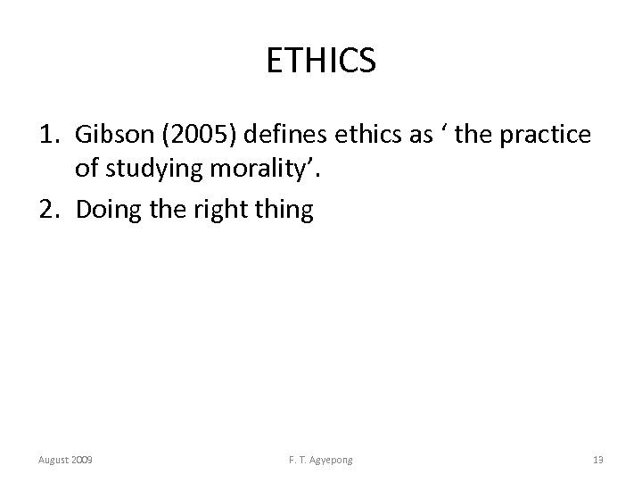 ETHICS 1. Gibson (2005) defines ethics as ' the practice of studying morality'. 2.