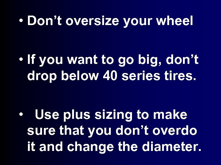 • Don't oversize your wheel • If you want to go big, don't