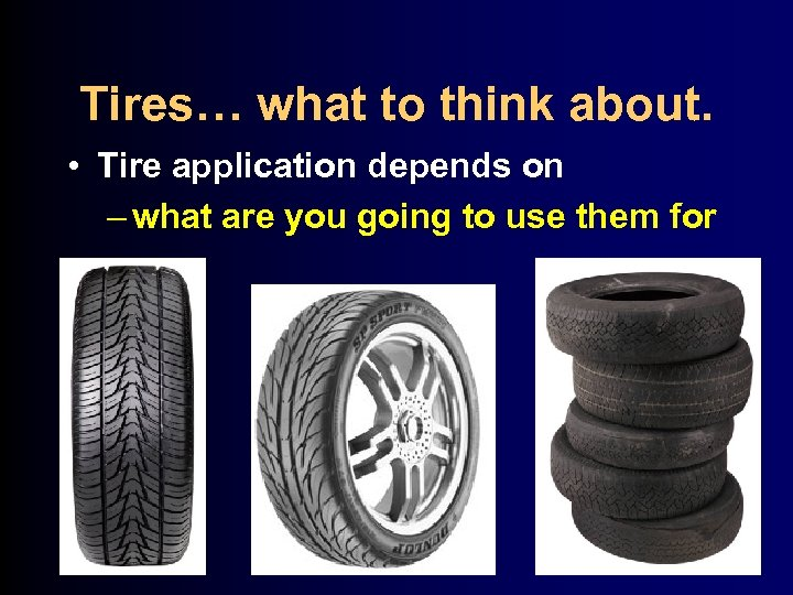 Tires… what to think about. • Tire application depends on – what are you