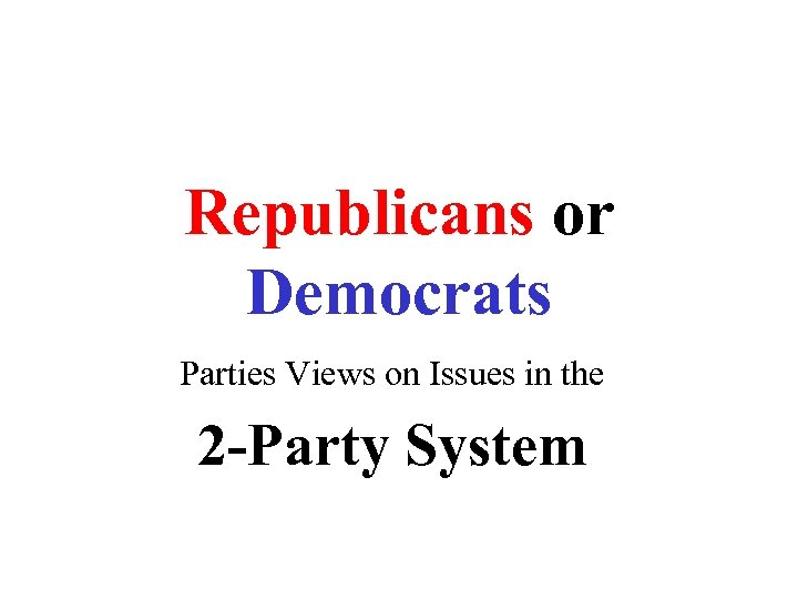 Republicans or Democrats Parties Views on Issues in the 2 -Party System
