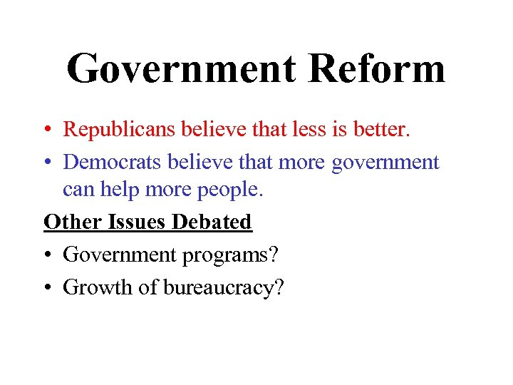 Government Reform • Republicans believe that less is better. • Democrats believe that more
