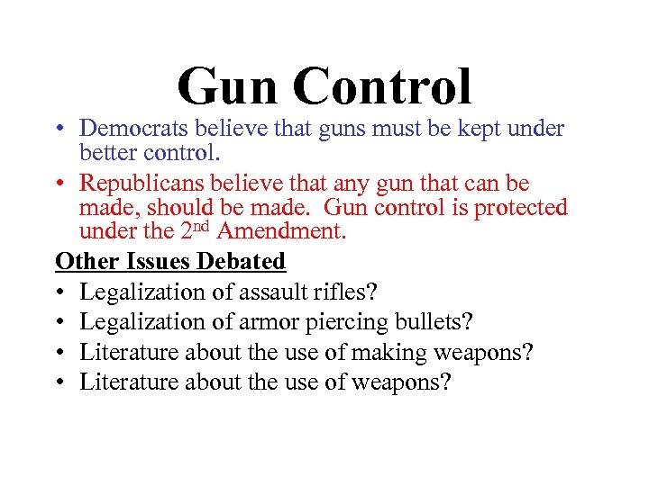 Gun Control • Democrats believe that guns must be kept under better control. •