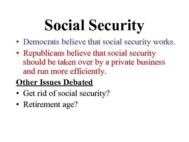 Social Security • Democrats believe that social security works. • Republicans believe that social