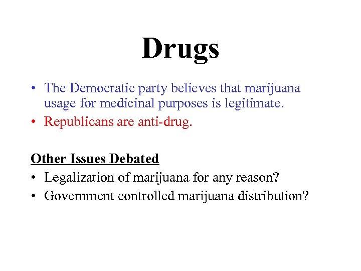 Drugs • The Democratic party believes that marijuana usage for medicinal purposes is legitimate.
