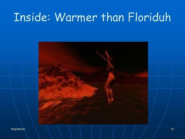 Inside: Warmer than Floriduh Magnetism 27