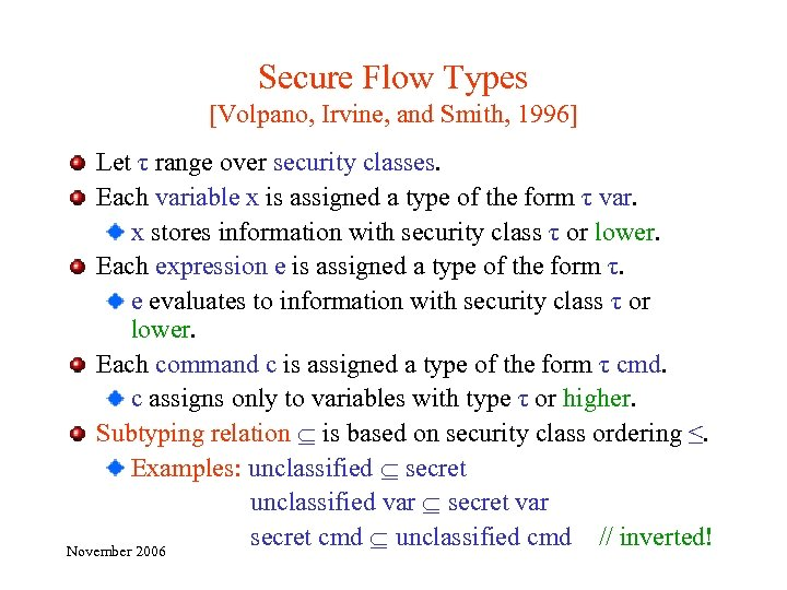 Secure Flow Types [Volpano, Irvine, and Smith, 1996] Let τ range over security classes.