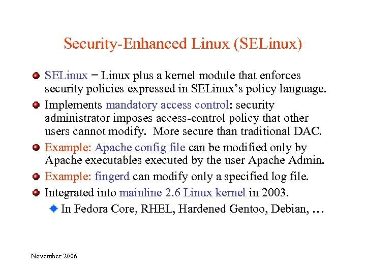 Security-Enhanced Linux (SELinux) SELinux = Linux plus a kernel module that enforces security policies