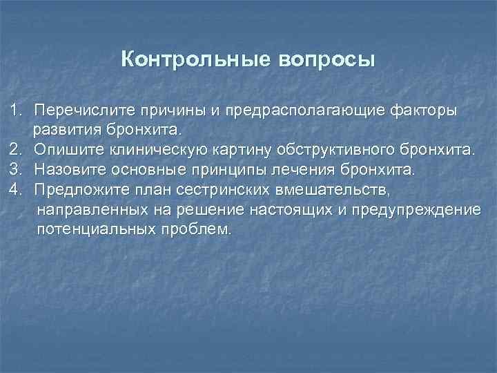 Контрольные вопросы 1. Перечислите причины и предрасполагающие факторы развития бронхита. 2. Опишите клиническую картину