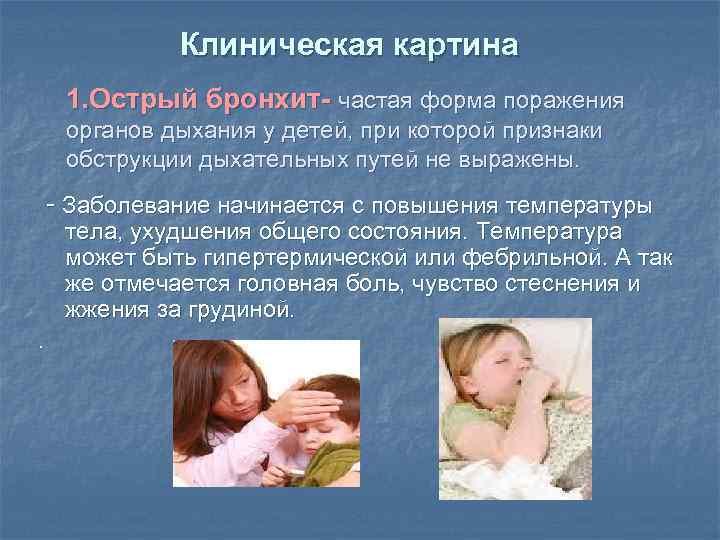 Клиническая картина 1. Острый бронхит- частая форма поражения органов дыхания у детей, при которой