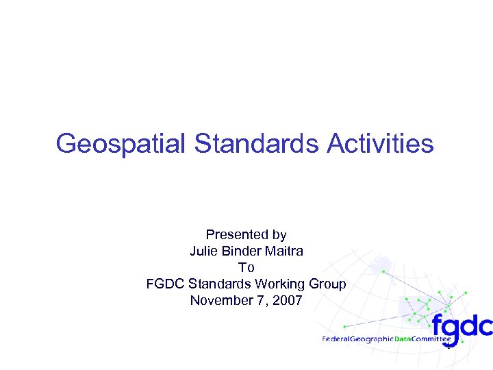 Geospatial Standards Activities Presented by Julie Binder Maitra To FGDC Standards Working Group November
